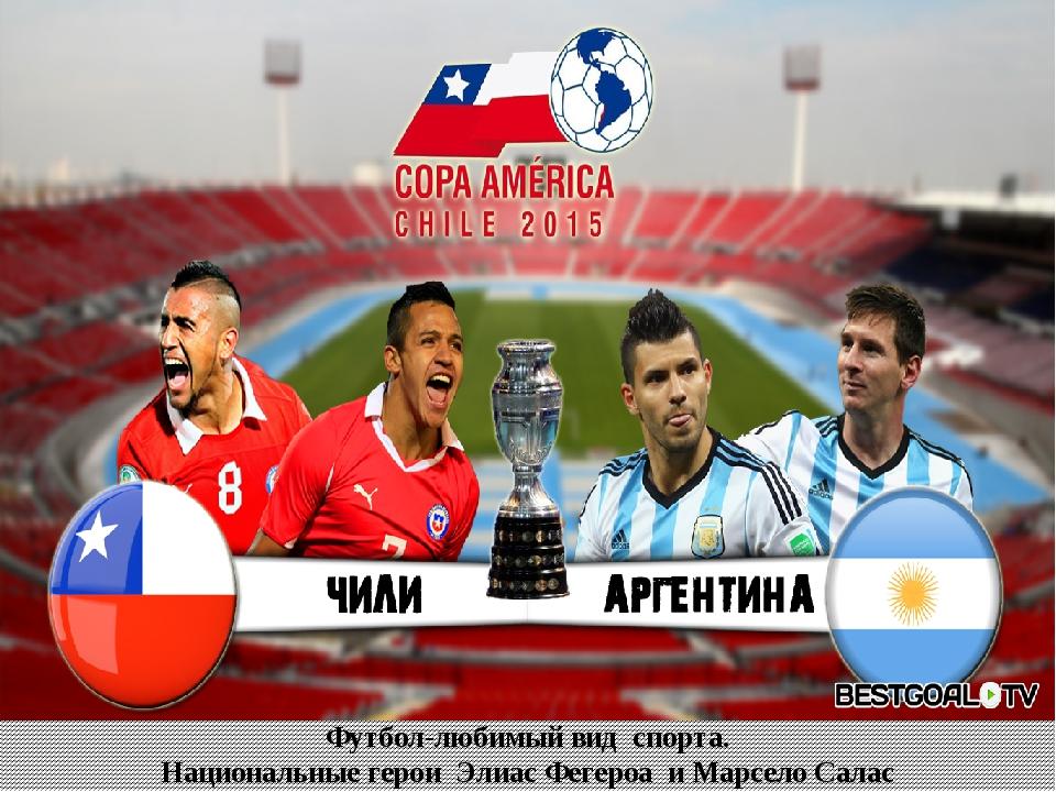 Футбол-любимый вид спорта. Национальные герои Элиас Фегероа и Марсело Салас