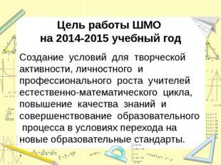 Цель работы ШМО на 2014-2015 учебный год Создание условий для творческой акти