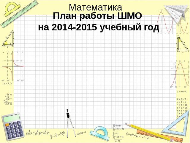 План работы ШМО на 2014-2015 учебный год Математика