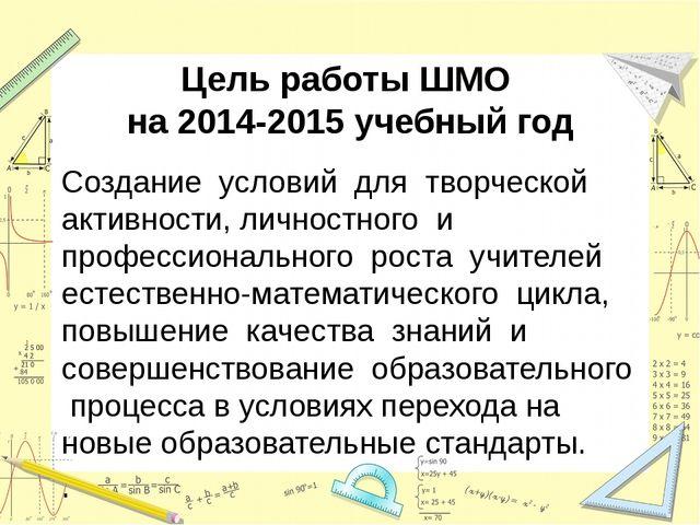 Цель работы ШМО на 2014-2015 учебный год Создание условий для творческой акти...