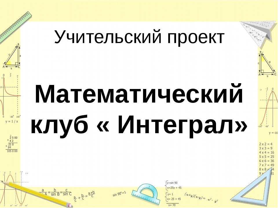Учительский проект Математический клуб « Интеграл»