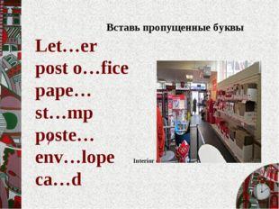 / Вставь пропущенные буквы Let…er post o…fice pape… st…mp poste… env…lope Int