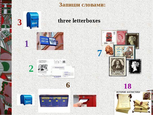 Запиши словами: 7 three letterboxes 1 2 6 18 3