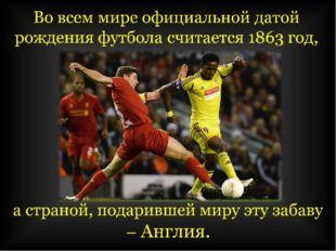 Во всем мире официальной датой рождения футбола считается 1863 год,