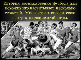История возникновения футбола или похожих игр насчитывает несколько столетий.