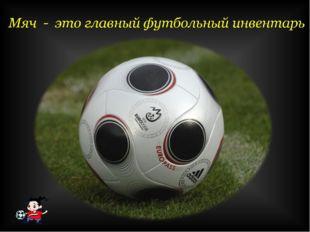 Мяч - это главный футбольный инвентарь