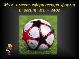 Мяч имеет сферическую форму и весит 410 – 450г