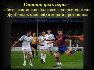 Главнаяцель игры– забить как можно большее количество голов (футбольных мя