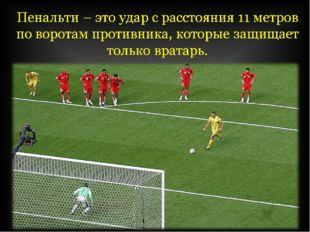 Пенальти – это удар с расстояния 11 метров по воротам противника, которые защ