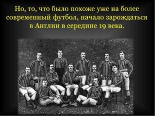Но, то, что было похоже уже на более современный футбол, начало зарождаться в