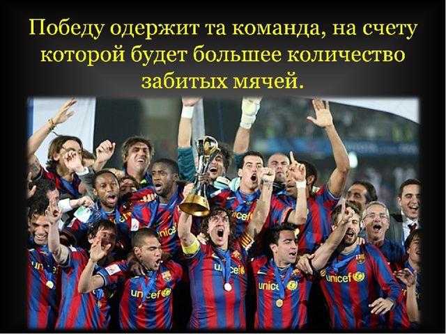Победу одержит та команда, на счету которой будет большее количество забитых...