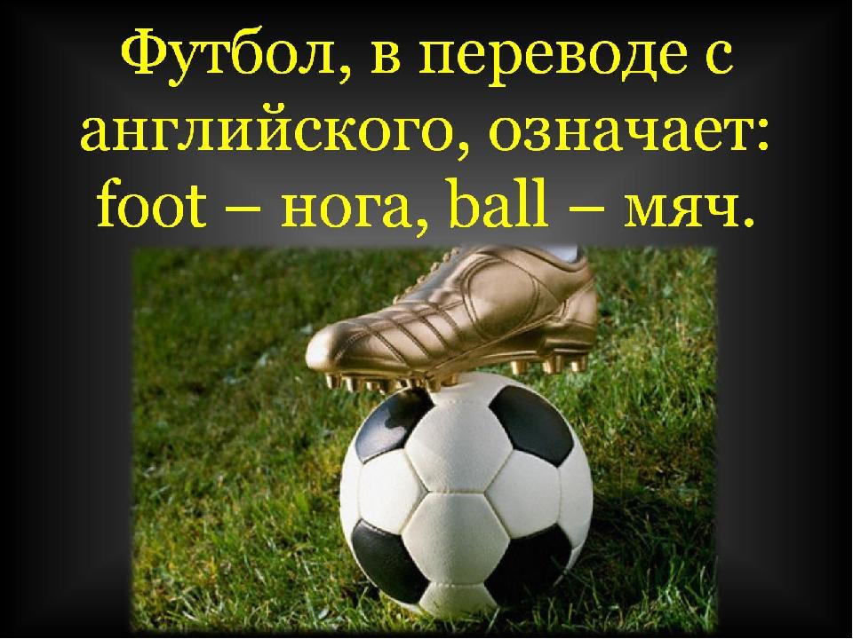 Футбол, в переводе с английского, означает: foot – нога, ball – мяч.
