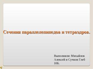 Сечения параллелепипедов и тетраэдров. Выполнили: Михайлов Алексей и Сучков Г