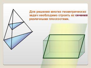 Для решения многих геометрических задач необходимо строить их сечения различн