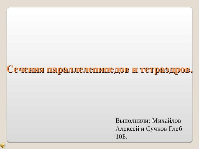 Сечения параллелепипедов и тетраэдров. Выполнили: Михайлов Алексей и Сучков Г...