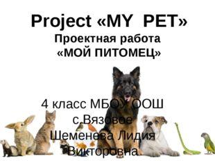 Project «MY PET» Проектная работа «МОЙ ПИТОМЕЦ» 4 класс МБОУ ООШ с.Вязовое Ше