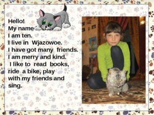 Hello! My name is Dasha. I am ten. I live in Wjazowoe. I have got many friend