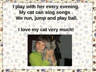 I play with her every evening. My cat can sing songs . We run, jump and play