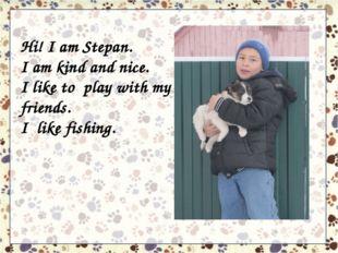 Hi! I am Stepan. I am kind and nice. I like to play with my friends. I like f