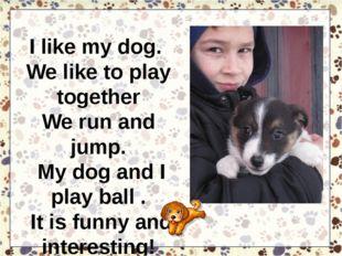 I like my dog. We like to play together We run and jump. My dog and I play ba