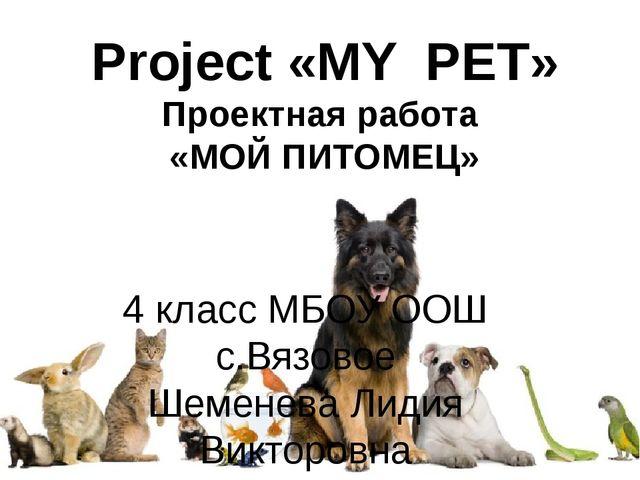 Project «MY PET» Проектная работа «МОЙ ПИТОМЕЦ» 4 класс МБОУ ООШ с.Вязовое Ше...
