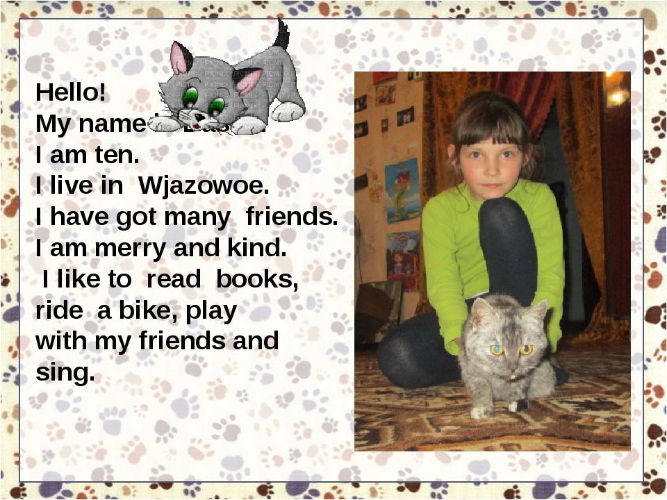 Hello! My name is Dasha. I am ten. I live in Wjazowoe. I have got many friend...