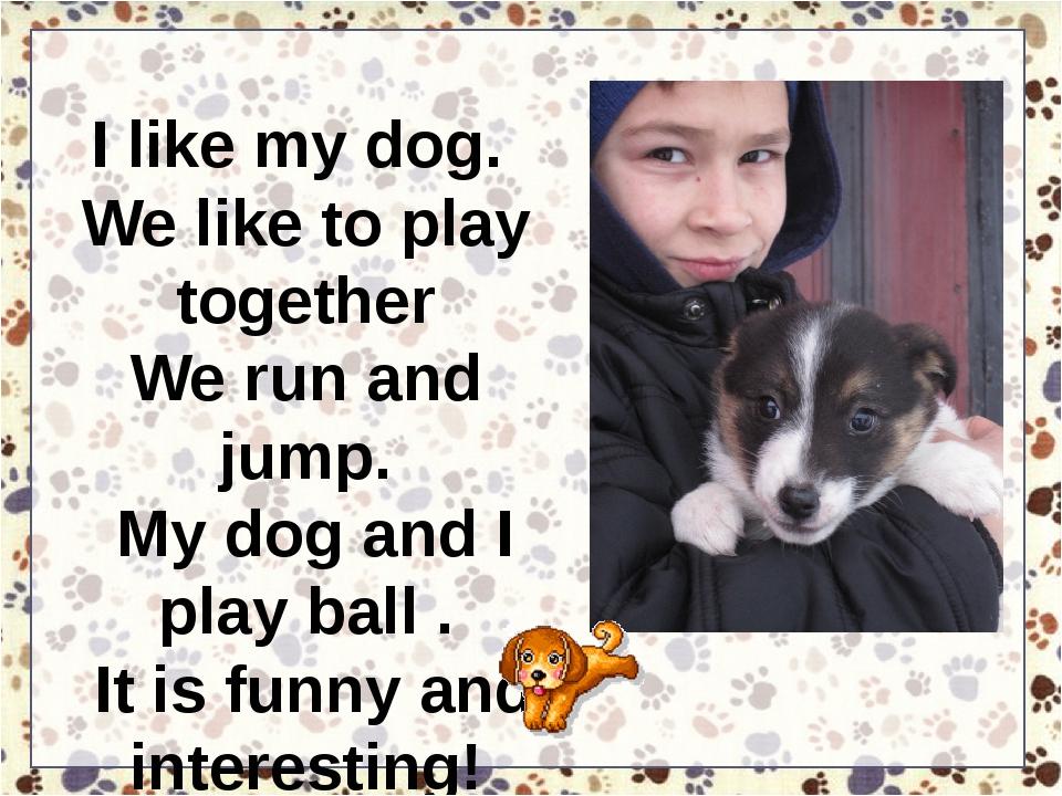 I like my dog. We like to play together We run and jump. My dog and I play ba...