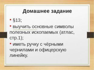 Домашнее задание §13; выучить основные символы полезных ископаемых (атлас, ст