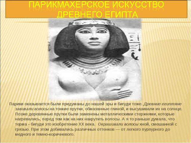 Парики оказывается были придуманы до нашей эры и бигуди тоже. Древние египтя...