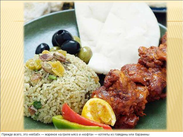 Прежде всего, это «кебаб»— жареное нагриле мясо и«кофта»— котлеты изговя...