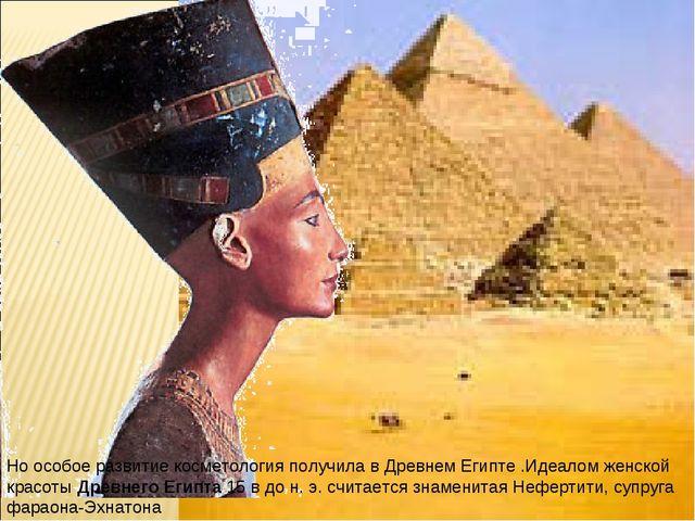 Но особое развитие косметология получила в Древнем Египте .Идеалом женской кр...