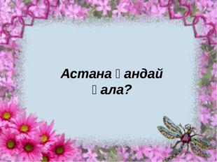 Астана қандай қала?