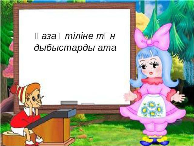 Қазақ тіліне тән дыбыстарды ата