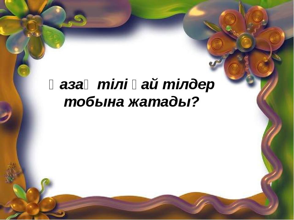 Қазақ тілі қай тілдер тобына жатады?