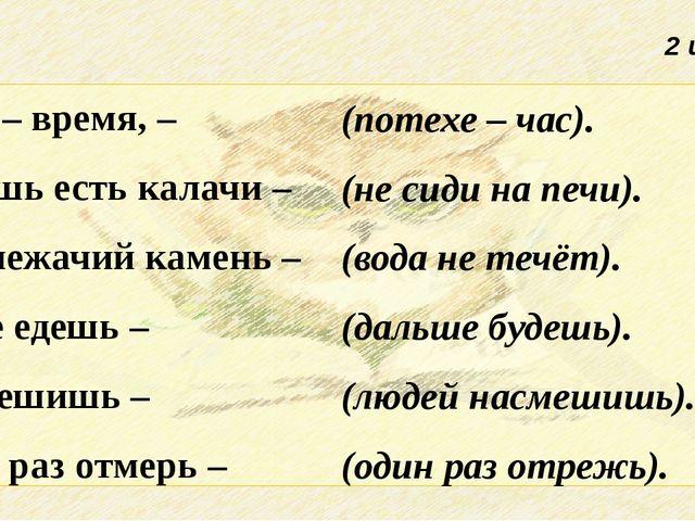2 из 2 Делу – время, – Хочешь есть калачи – Под лежачий камень – Тише едешь –...
