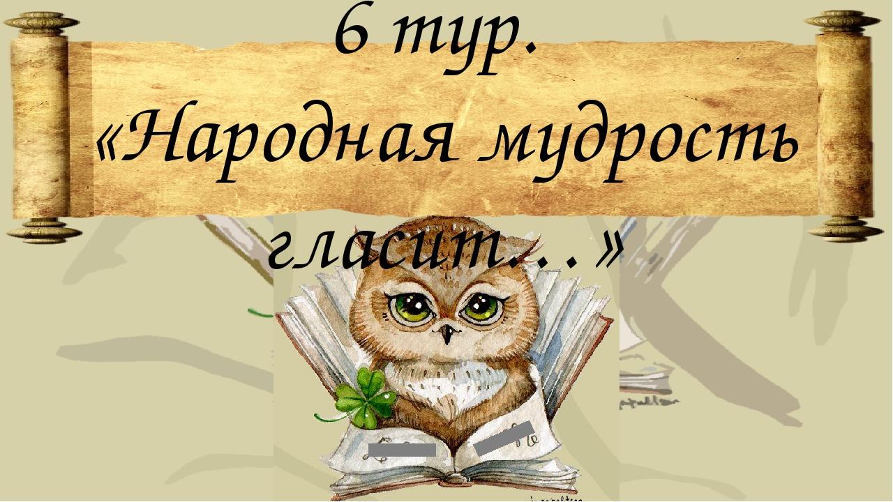 6 тур. «Народная мудрость гласит…»