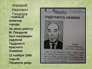Макарий Иванович Пищеров - главный инженер города. За свою работу М. Пищеров