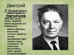 Дмитрий Ефимович Васильев первый директор нашего института НИИ-1011 (ныне РФЯ