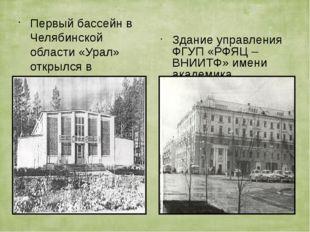 Первый бассейн в Челябинской области «Урал» открылся в 1964 году . Здание упр