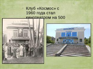 Клуб «Космос» с 1960 года стал кинотеатром на 500 мест.
