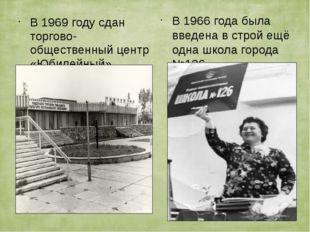 В 1969 году сдан торгово-общественный центр «Юбилейный» В 1966 года была введ