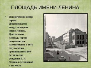 ПЛОЩАДЬ ИМЕНИ ЛЕНИНА Исторический центр города сформировался вокруг площади и