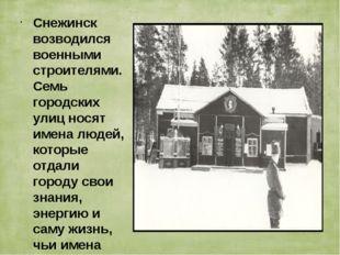 Снежинск возводился военными строителями. Семь городских улиц носят имена люд