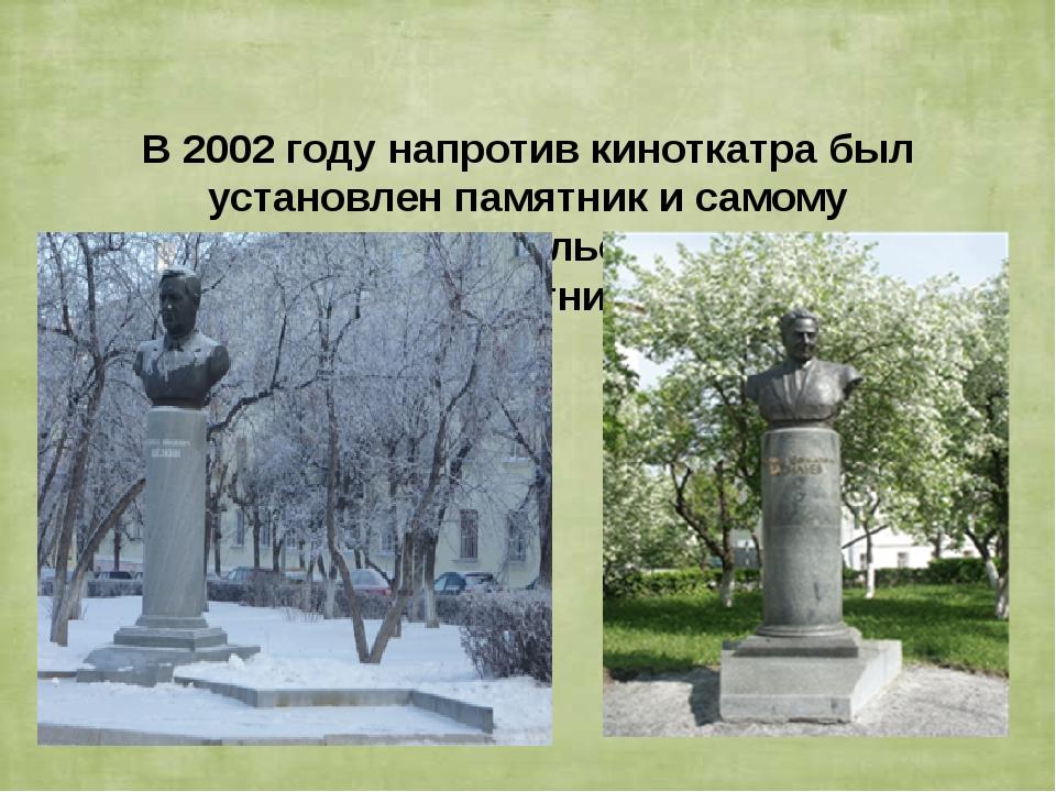 В 2002 году напротив киноткатра был установлен памятник и самому Д.Е.Василье...