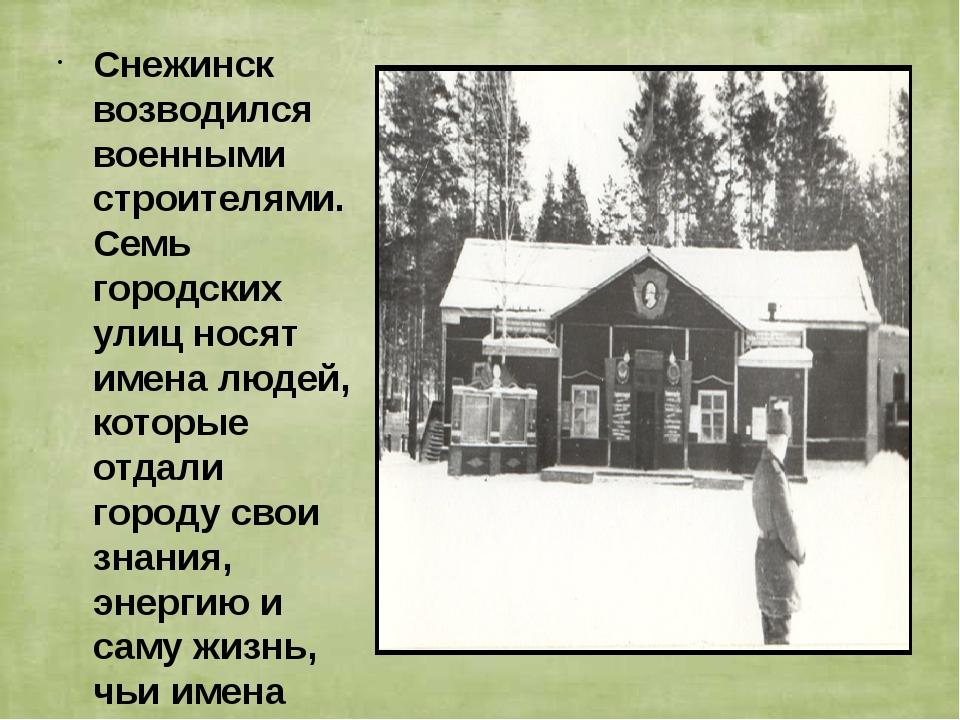 Снежинск возводился военными строителями. Семь городских улиц носят имена люд...