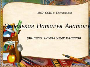 МОУ СОШ с. Баскатовка Серенькая Наталья Анатольевна учитель начальных классов