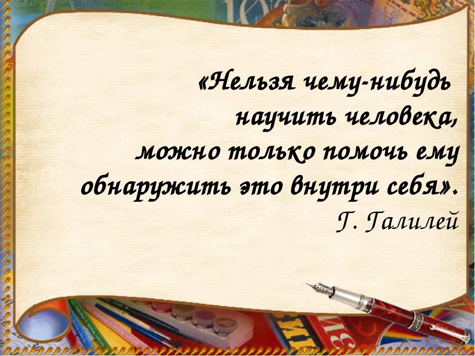 «Нельзя чему-нибудь научить человека, можно только помочь ему обнаружить это...