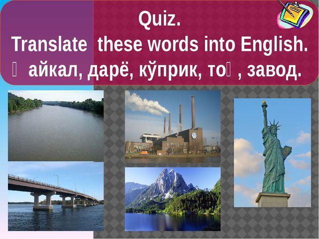 Quiz. Translate these words into English. Ҳайкал, дарё, кўприк, тоғ, завод.