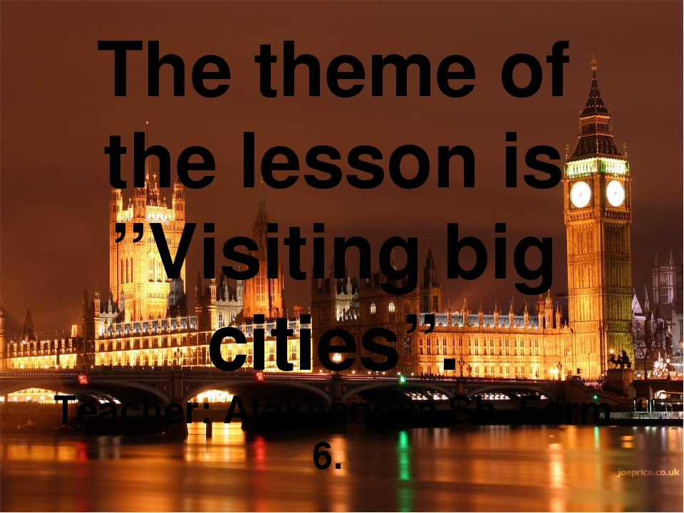 "The theme of the lesson is ""Visiting big cities"". Teacher: Atakhanova Sh. Fo..."