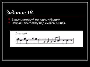 Задание 18. Запрограммируй мелодию «Чижик». Сохрани программу под именем 18.b